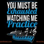 You Must Be Exhausted Watching Me Practice Music Apparel